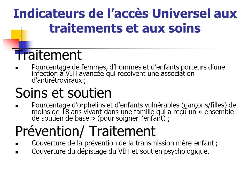 Indicateurs de laccès Universel aux traitements et aux soins Traitement Pourcentage de femmes, dhommes et denfants porteurs dune infection à VIH avanc