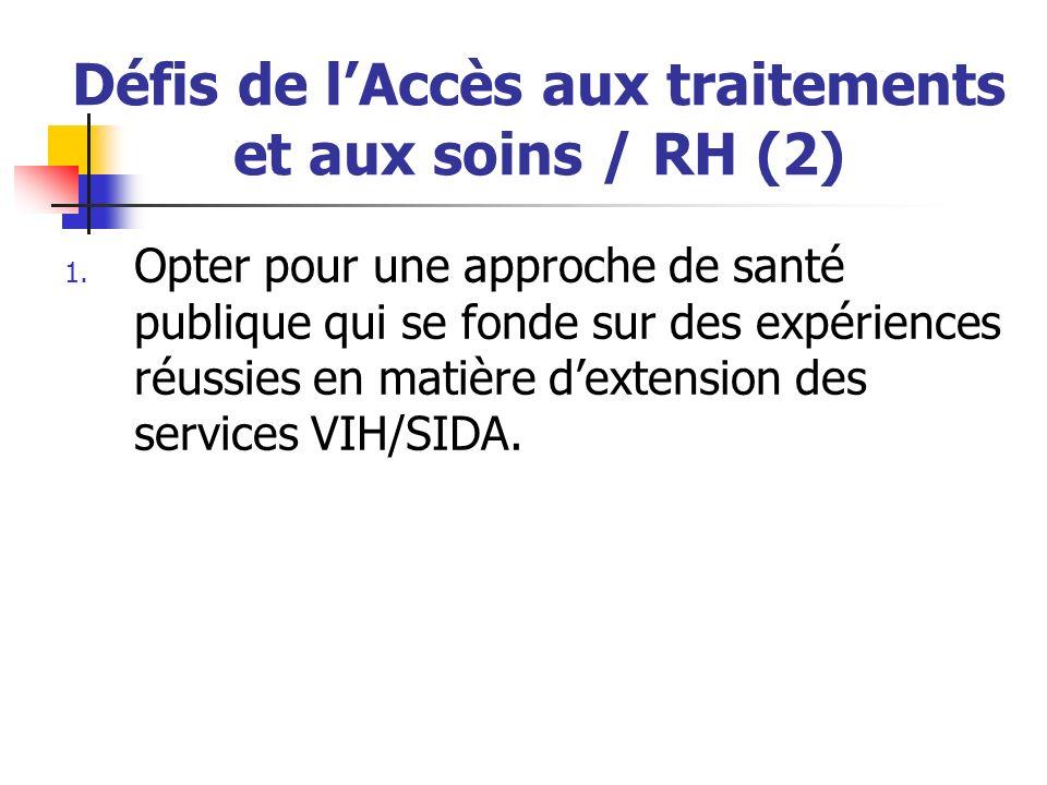 Défis de lAccès aux traitements et aux soins / RH (2) 1. Opter pour une approche de santé publique qui se fonde sur des expériences réussies en matièr