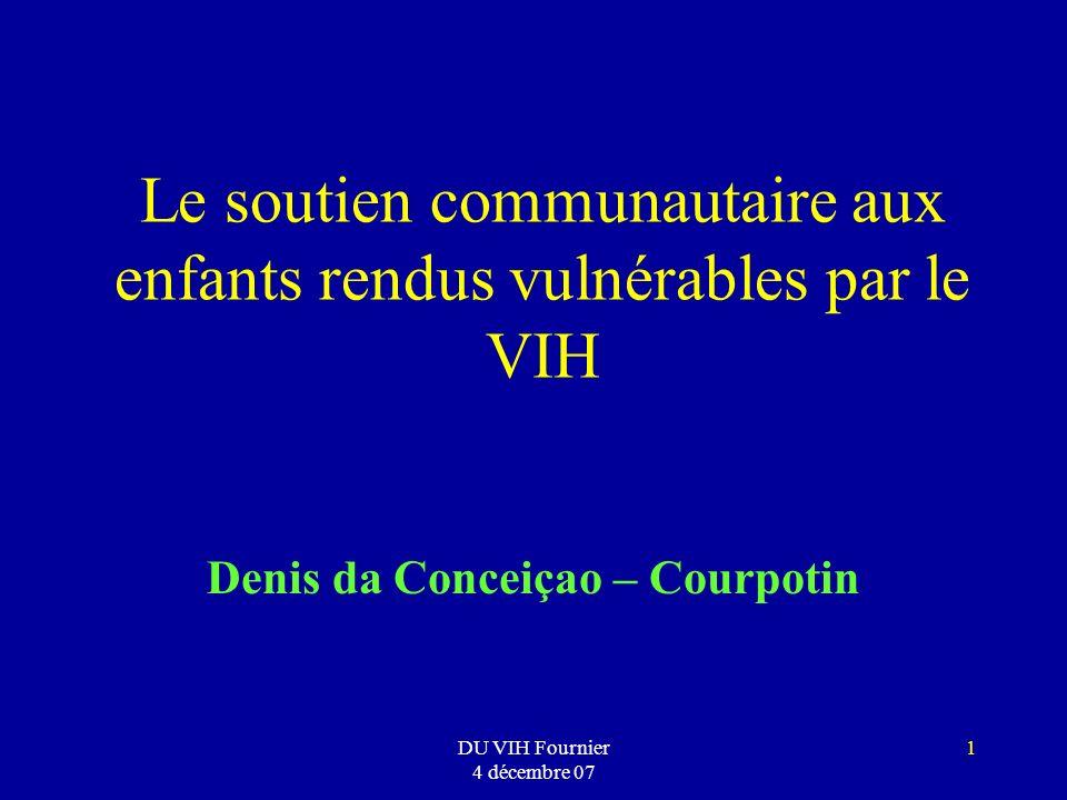 DU VIH Fournier 4 décembre 07 1 Le soutien communautaire aux enfants rendus vulnérables par le VIH Denis da Conceiçao – Courpotin