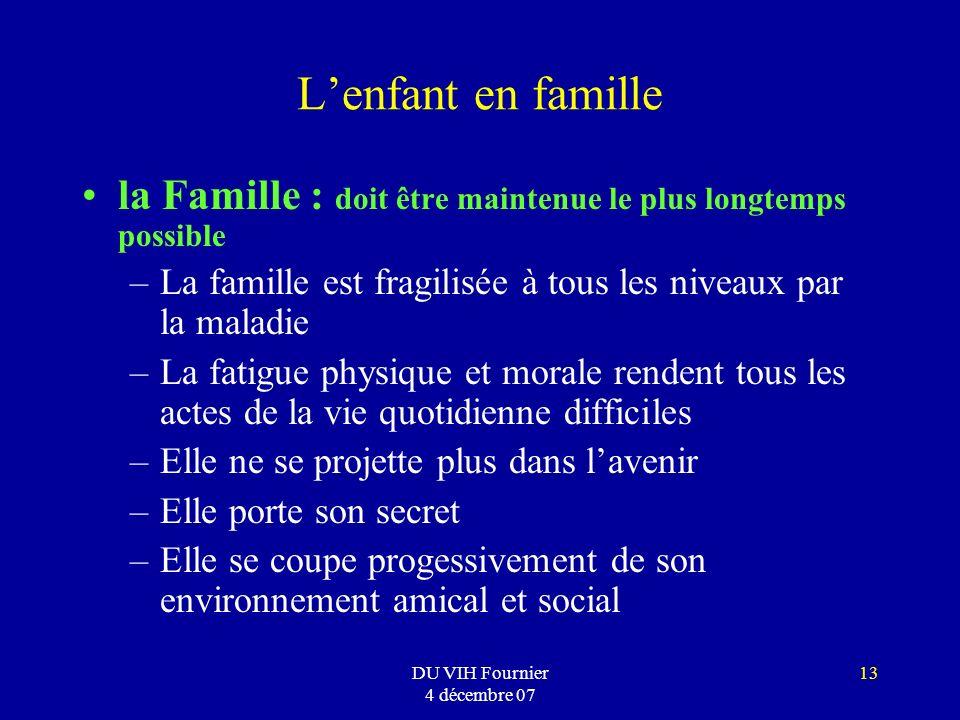 DU VIH Fournier 4 décembre 07 13 Lenfant en famille la Famille : doit être maintenue le plus longtemps possible –La famille est fragilisée à tous les