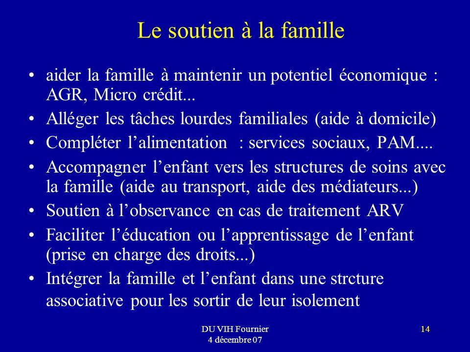 DU VIH Fournier 4 décembre 07 14 Le soutien à la famille aider la famille à maintenir un potentiel économique : AGR, Micro crédit... Alléger les tâche
