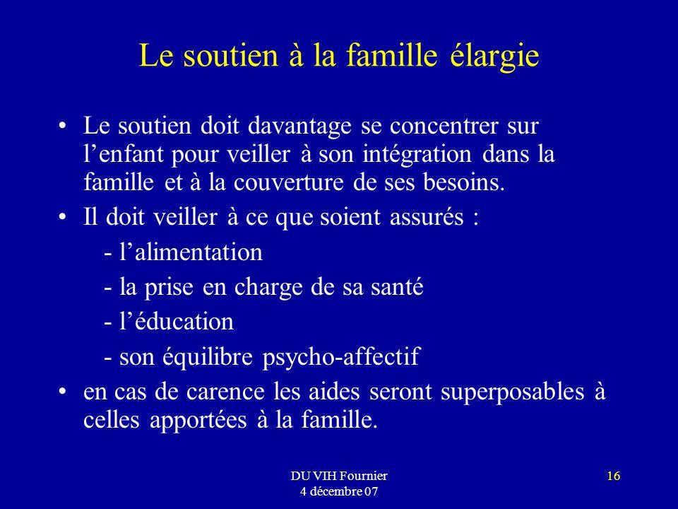 DU VIH Fournier 4 décembre 07 16 Le soutien à la famille élargie Le soutien doit davantage se concentrer sur lenfant pour veiller à son intégration da