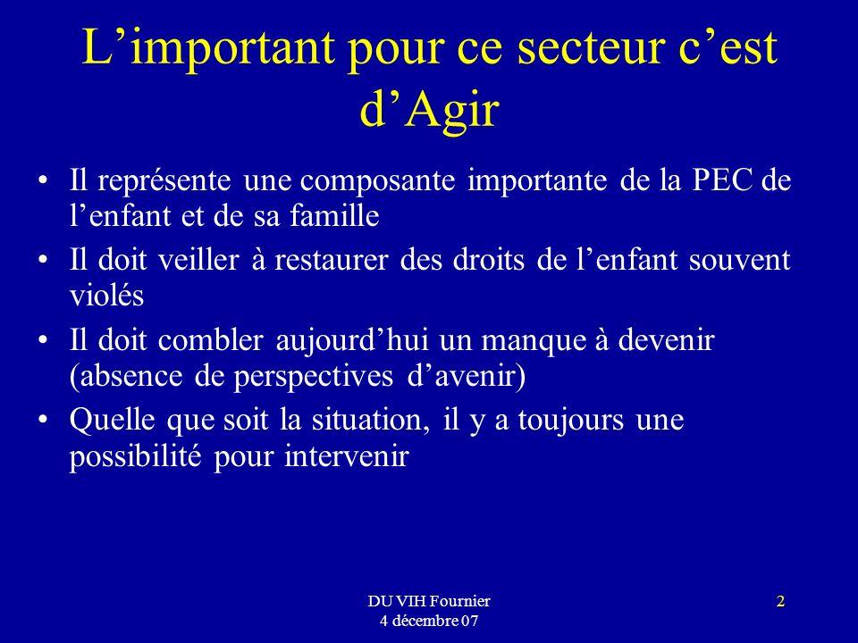 DU VIH Fournier 4 décembre 07 2 Limportant pour ce secteur cest dAgir Il représente une composante importante de la PEC de lenfant et de sa famille Il