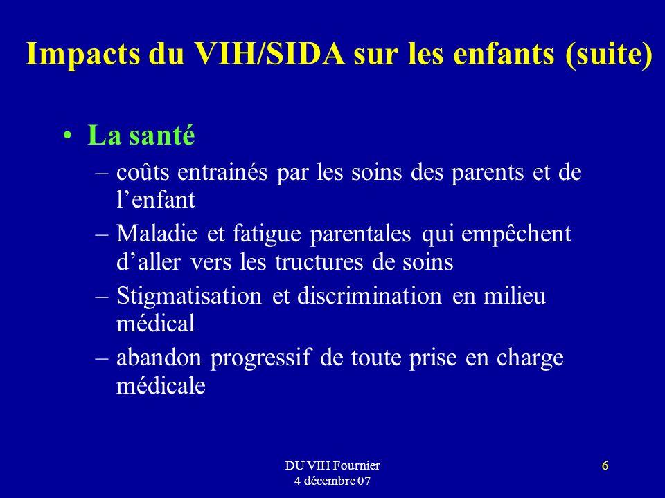 DU VIH Fournier 4 décembre 07 6 Impacts du VIH/SIDA sur les enfants (suite) La santé –coûts entrainés par les soins des parents et de lenfant –Maladie