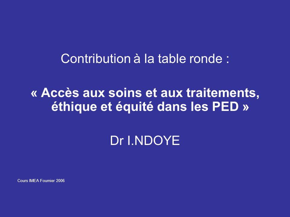 Contribution à la table ronde : « Accès aux soins et aux traitements, éthique et équité dans les PED » Dr I.NDOYE Cours IMEA Fournier 2006