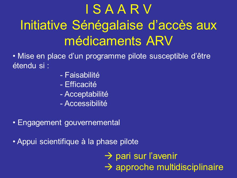 Les programmes de recherche associés à lISAARV financés par lANRS -Evaluation et accompagnement de la multithérapie antirétrovirale chez les patients VIH-1 du Sénégal ANRS1215 -Essai ANRS 12-04/IMEA 011, « ddI/3TC/Efavirenz en prise unique quotidienne », -Essai ANRS 12-06/IMEA 012, « Evaluation de la tolérance et de lefficacité dun premier traitement combinant d4Ten prise bi- quotidienne et ddI + efavirenz en prise unique» -Aspect sociaux, observance et impact sur le système médical de lISAARV, ANRS1216 -La circulation des médicaments antirétroviraux au Sénégal, approche anthropologique, ANRS1242