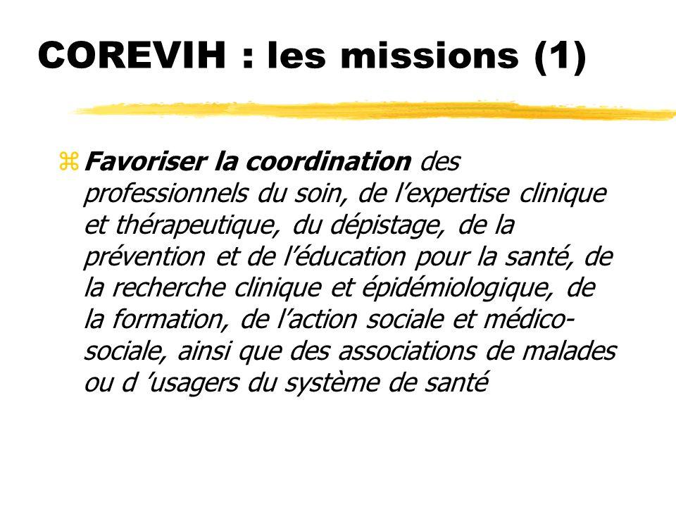 COREVIH : les missions (1) (Décret du 15 novembre 2005) zFavoriser la coordination des professionnels du soin, de lexpertise clinique et thérapeutique, du dépistage, de la prévention et de léducation pour la santé, de la recherche clinique et épidémiologique, de la formation, de laction sociale et médico- sociale, ainsi que des associations de malades ou d usagers du système de santé