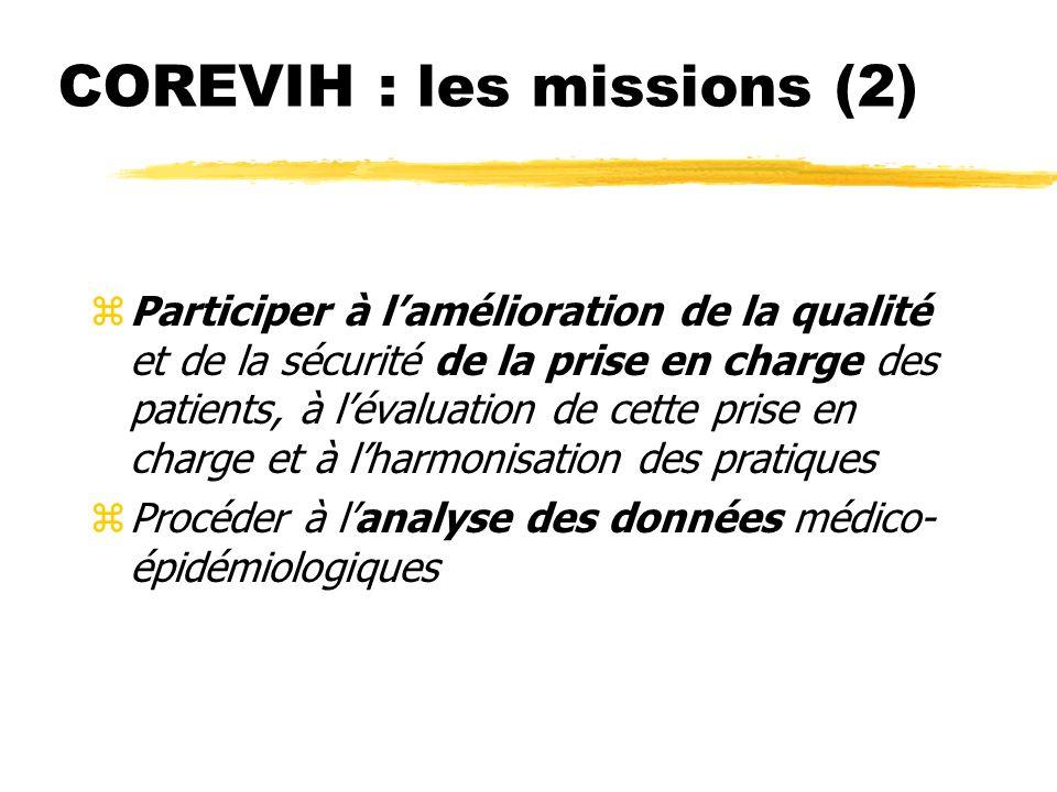 COREVIH : les missions (2) (Décret du 15 novembre 2005) zParticiper à lamélioration de la qualité et de la sécurité de la prise en charge des patients, à lévaluation de cette prise en charge et à lharmonisation des pratiques zProcéder à lanalyse des données médico- épidémiologiques