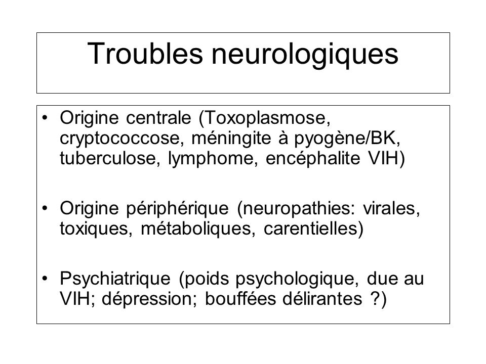 Primo-infection Troubles neurologiques Origine centrale (Toxoplasmose, cryptococcose, méningite à pyogène/BK, tuberculose, lymphome, encéphalite VIH)