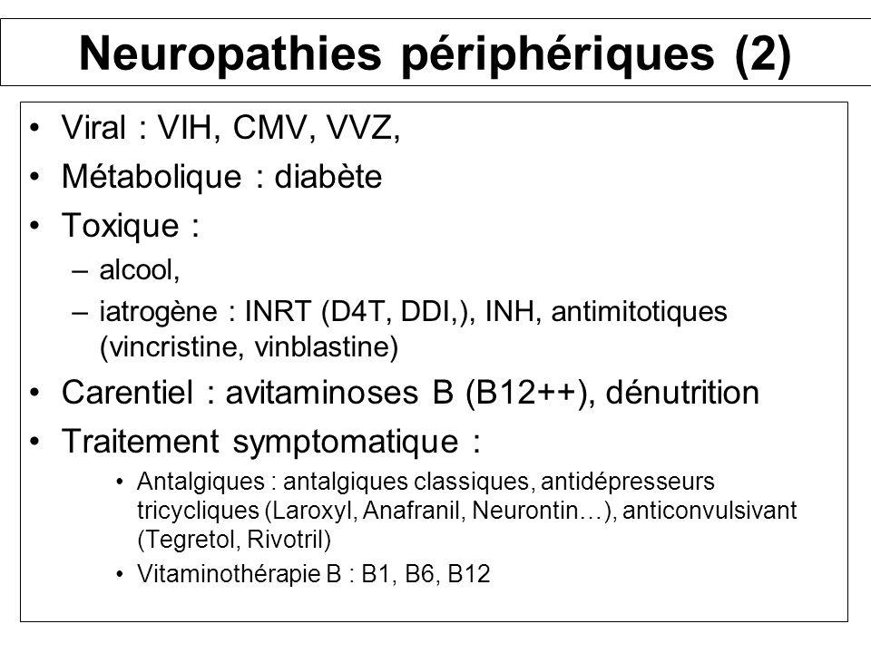 Primo-infection Neuropathies périphériques (2) Viral : VIH, CMV, VVZ, Métabolique : diabète Toxique : –alcool, –iatrogène : INRT (D4T, DDI,), INH, ant