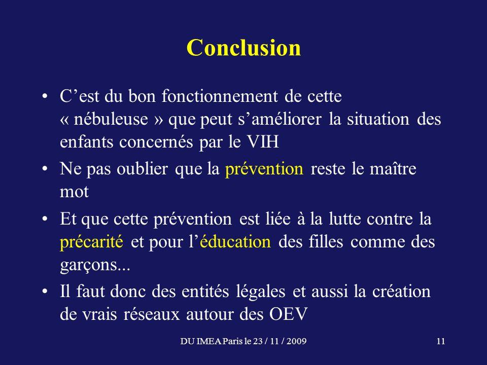 DU IMEA Paris le 23 / 11 / 200911 Conclusion Cest du bon fonctionnement de cette « nébuleuse » que peut saméliorer la situation des enfants concernés par le VIH Ne pas oublier que la prévention reste le maître mot Et que cette prévention est liée à la lutte contre la précarité et pour léducation des filles comme des garçons...