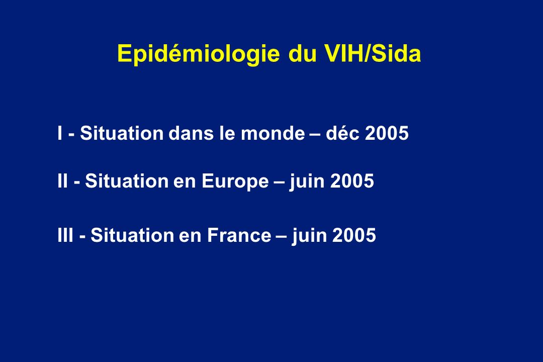 Epidémiologie du VIH/Sida I - Situation dans le monde – déc 2005 II - Situation en Europe – juin 2005 III - Situation en France – juin 2005