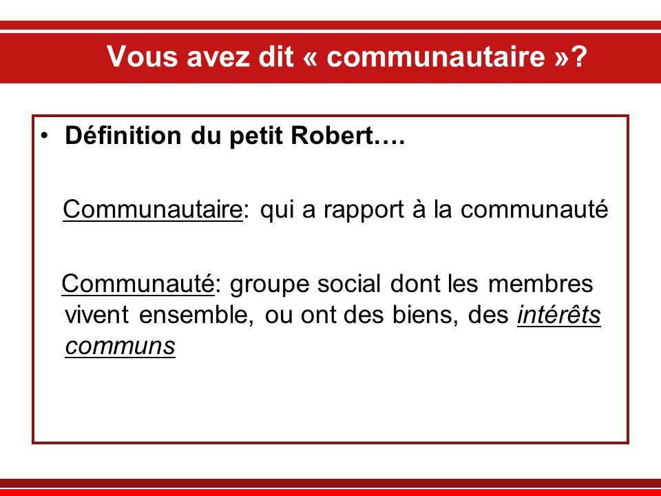 Vous avez dit « communautaire »? Définition du petit Robert…. Communautaire: qui a rapport à la communauté Communauté: groupe social dont les membres