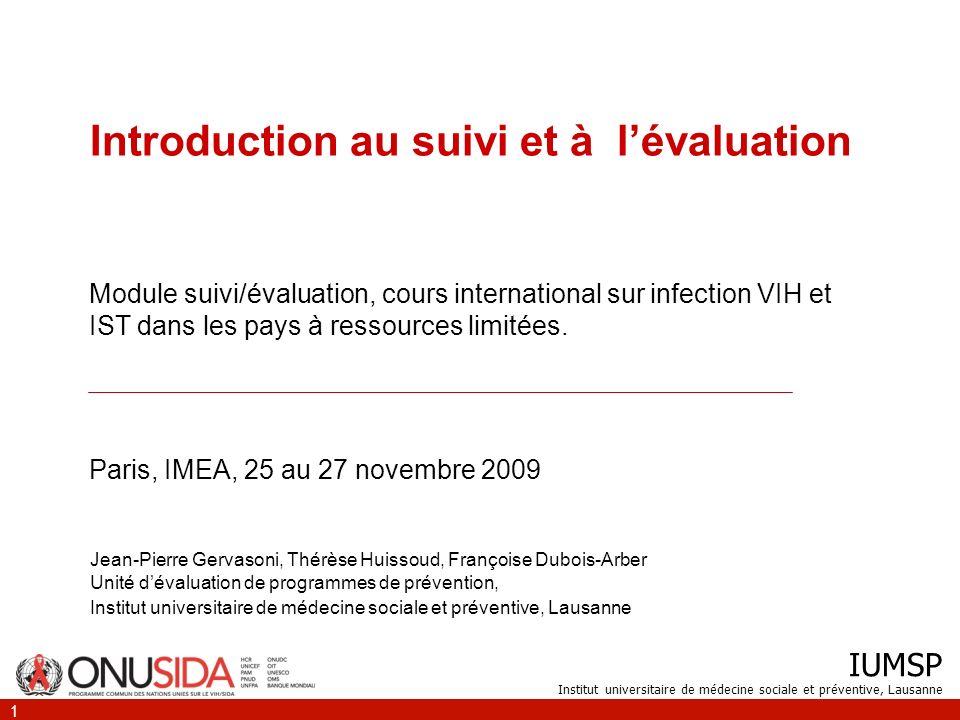 IUMSP Institut universitaire de médecine sociale et préventive, Lausanne 1 Introduction au suivi et à lévaluation Jean-Pierre Gervasoni, Thérèse Huiss