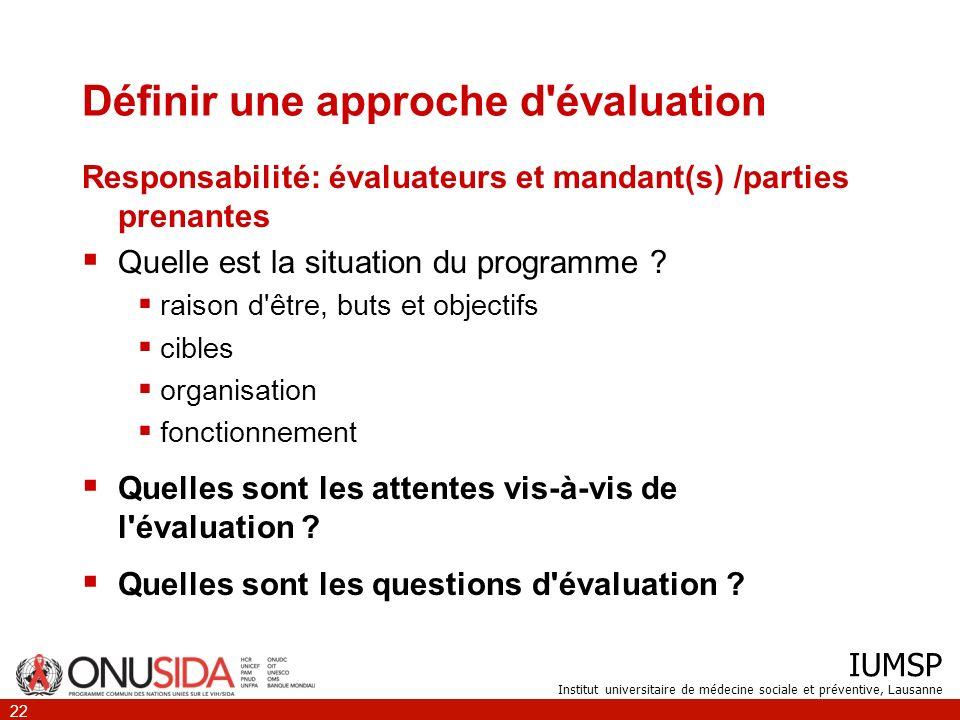 IUMSP Institut universitaire de médecine sociale et préventive, Lausanne 22 Définir une approche d'évaluation Responsabilité: évaluateurs et mandant(s