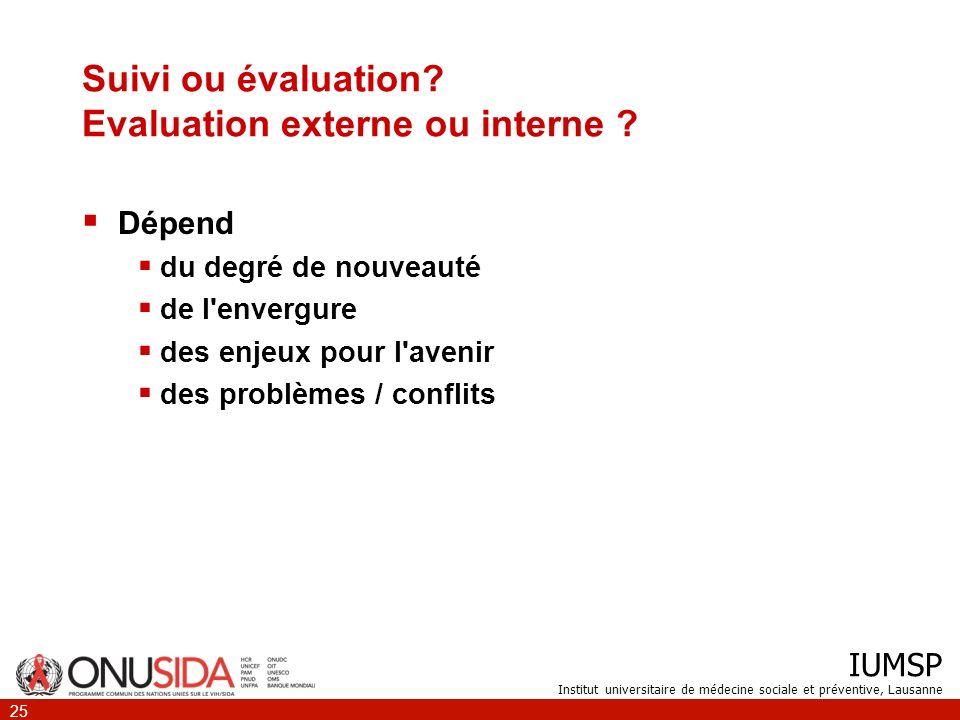 IUMSP Institut universitaire de médecine sociale et préventive, Lausanne 25 Suivi ou évaluation? Evaluation externe ou interne ? Dépend du degré de no