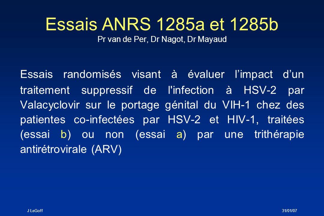 J LeGoff31/01/07 ____ ____ ____ ____ ____ ____ ____ ____ ____ ____ ____ 0 15 30 45 60 75 90 105 120 135 150 165 jours Phase ObservationPhase Traitement Placebo ou VACV* Femmes VIH + HSV-2+ Burkina Faso ANRS 1285b N = 2 X 30 ANRS 1285a N = 2 X 70 HAARTPas dARV