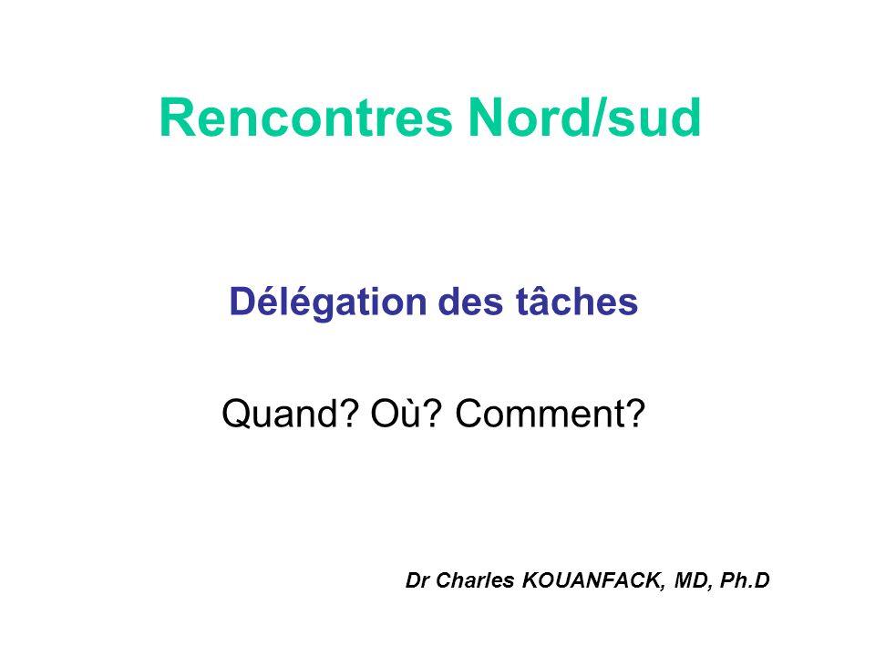Rencontres Nord/sud Délégation des tâches Quand? Où? Comment? Dr Charles KOUANFACK, MD, Ph.D