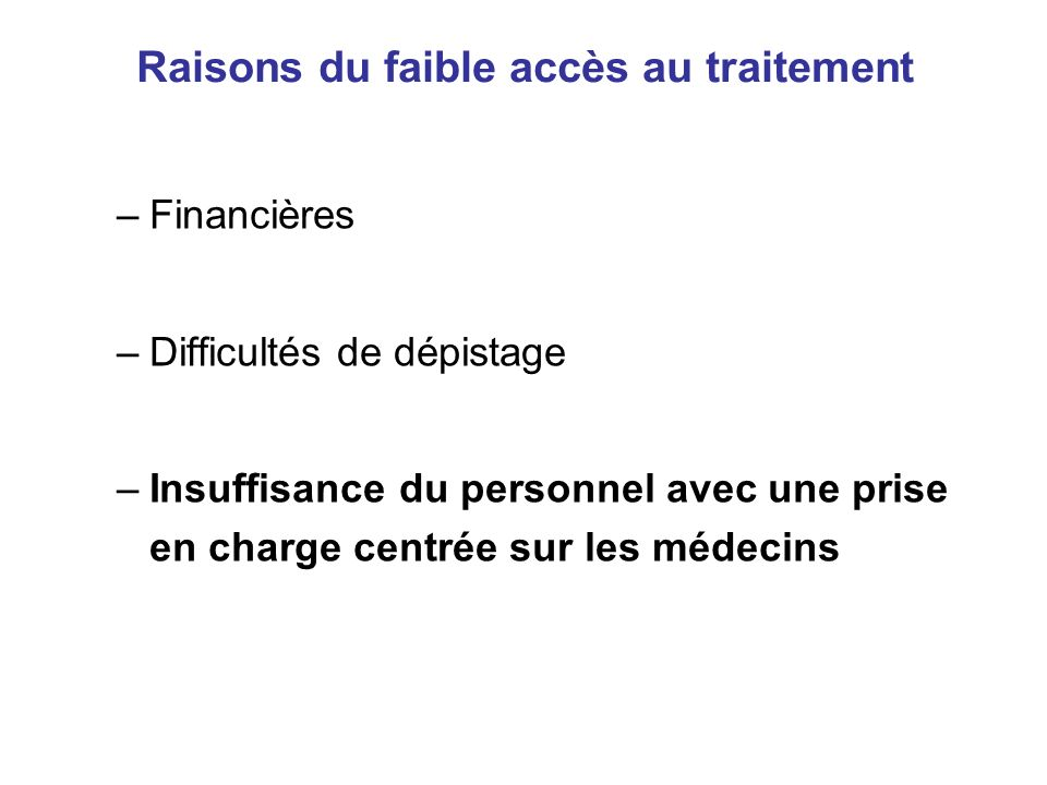 Raisons du faible accès au traitement –Financières –Difficultés de dépistage –Insuffisance du personnel avec une prise en charge centrée sur les médecins