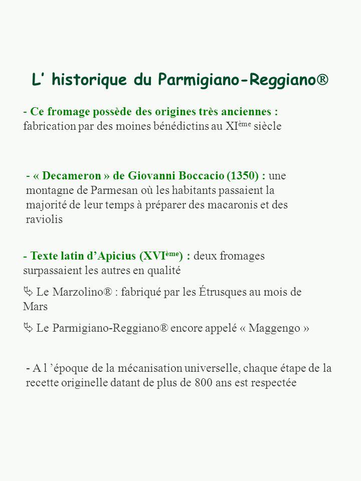 L historique du Parmigiano-Reggiano - Ce fromage possède des origines très anciennes : fabrication par des moines bénédictins au XI ème siècle - « Decameron » de Giovanni Boccacio (1350) : une montagne de Parmesan où les habitants passaient la majorité de leur temps à préparer des macaronis et des raviolis - Texte latin dApicius (XVI ème ) : deux fromages surpassaient les autres en qualité Le Marzolino® : fabriqué par les Étrusques au mois de Mars Le Parmigiano-Reggiano® encore appelé « Maggengo » - A l époque de la mécanisation universelle, chaque étape de la recette originelle datant de plus de 800 ans est respectée