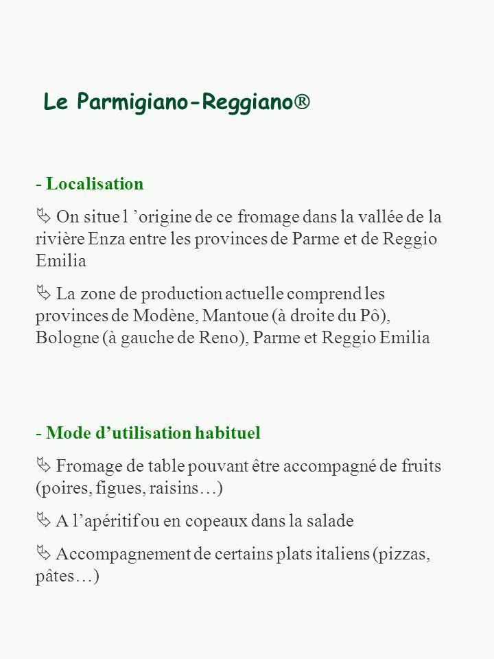 Le Parmigiano-Reggiano - Localisation On situe l origine de ce fromage dans la vallée de la rivière Enza entre les provinces de Parme et de Reggio Emilia La zone de production actuelle comprend les provinces de Modène, Mantoue (à droite du Pô), Bologne (à gauche de Reno), Parme et Reggio Emilia - Mode dutilisation habituel Fromage de table pouvant être accompagné de fruits (poires, figues, raisins…) A lapéritif ou en copeaux dans la salade Accompagnement de certains plats italiens (pizzas, pâtes…)