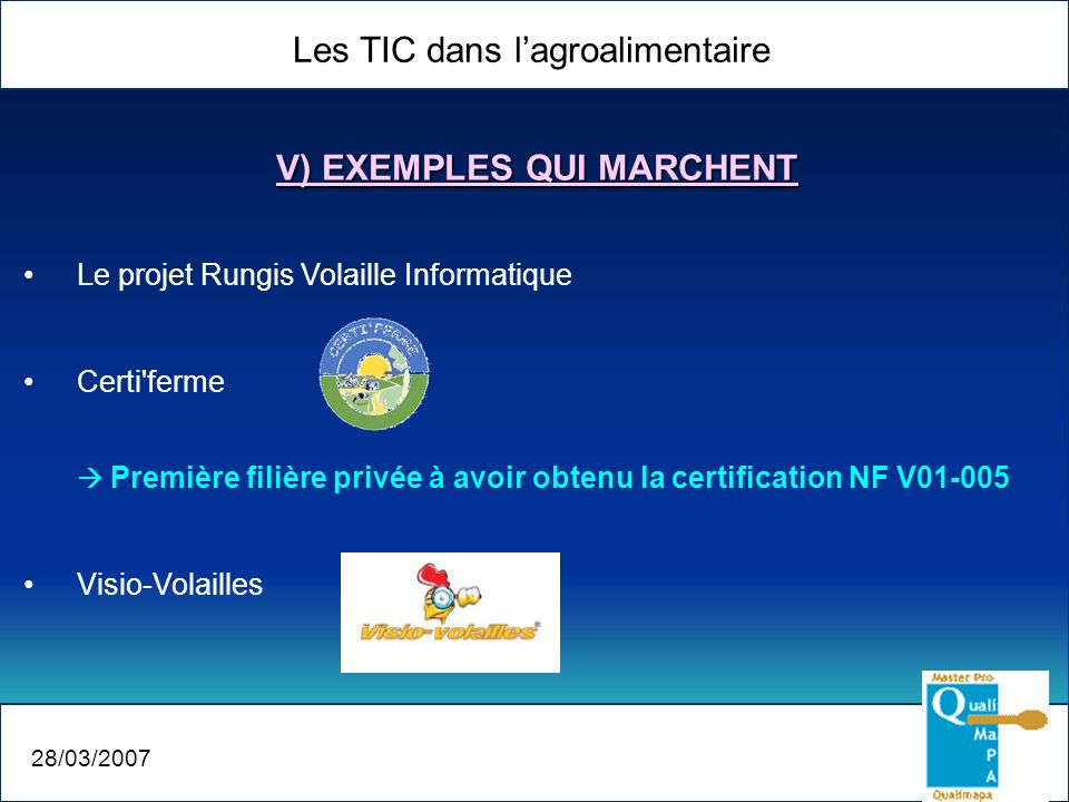 Les TIC dans lagroalimentaire 28/03/2007 V) EXEMPLES QUI MARCHENT Le projet Rungis Volaille Informatique Certi ferme Première filière privée à avoir obtenu la certification NF V01-005 Visio-Volailles