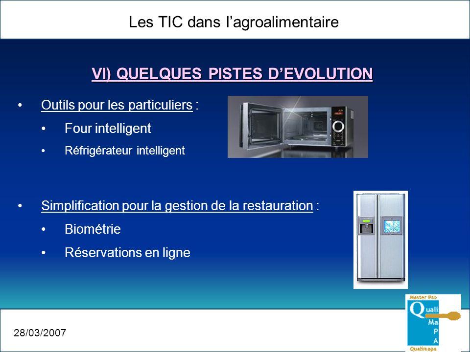 Les TIC dans lagroalimentaire 28/03/2007 VI) QUELQUES PISTES DEVOLUTION Outils pour les particuliers : Four intelligent Réfrigérateur intelligent Simplification pour la gestion de la restauration : Biométrie Réservations en ligne