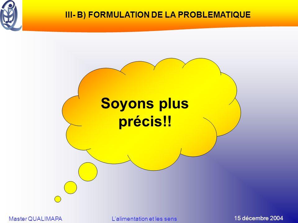 15 décembre 2004 Master QUALIMAPALalimentation et les sens III- B) FORMULATION DE LA PROBLEMATIQUE Soyons plus précis!!