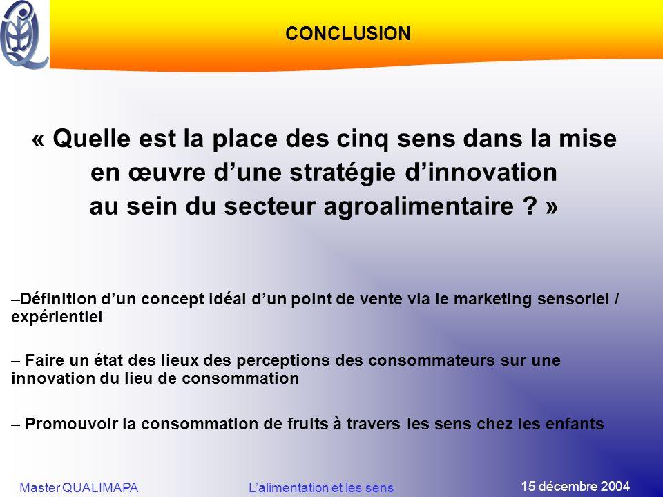 15 décembre 2004 Master QUALIMAPALalimentation et les sens CONCLUSION « Quelle est la place des cinq sens dans la mise en œuvre dune stratégie dinnova