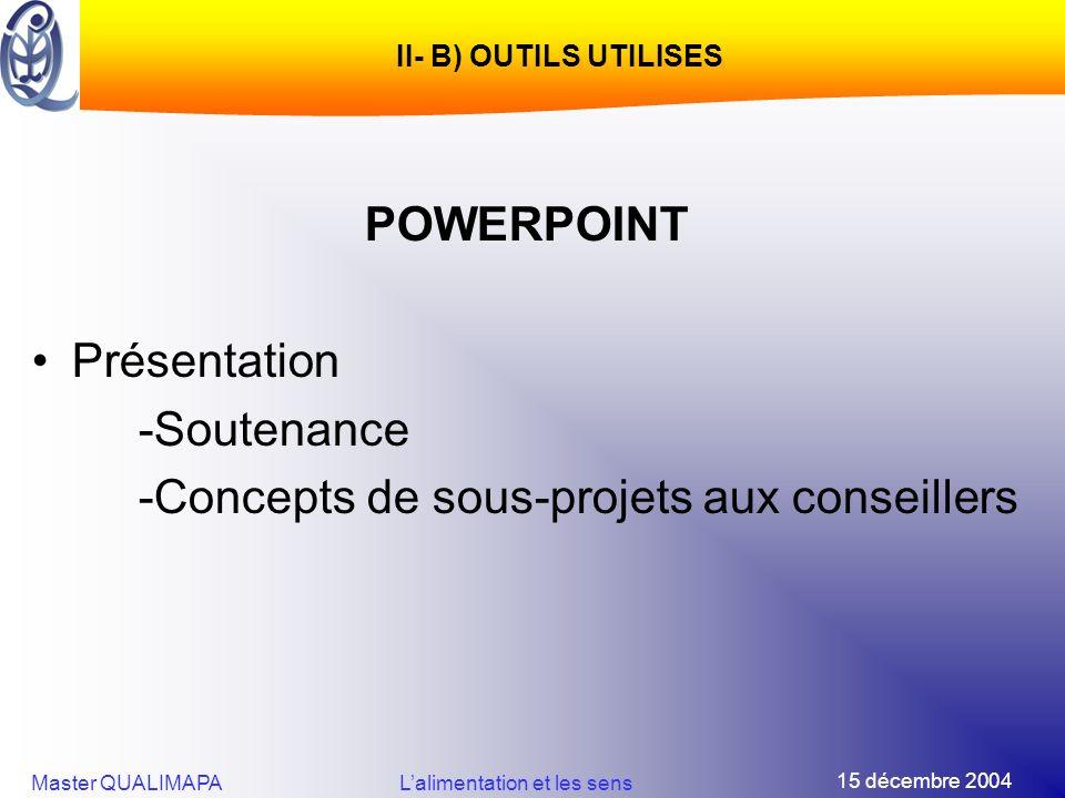 15 décembre 2004 Master QUALIMAPALalimentation et les sens II- B) OUTILS UTILISES POWERPOINT Présentation -Soutenance -Concepts de sous-projets aux co