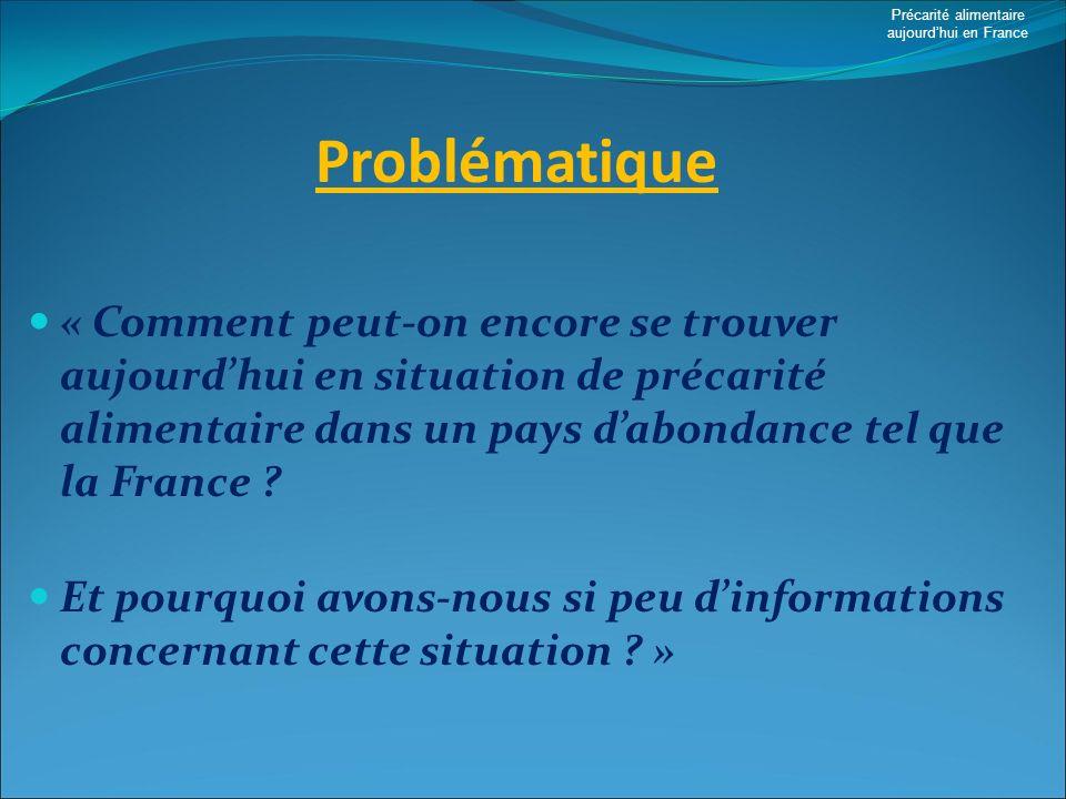 Problématique « Comment peut-on encore se trouver aujourdhui en situation de précarité alimentaire dans un pays dabondance tel que la France ? Et pour