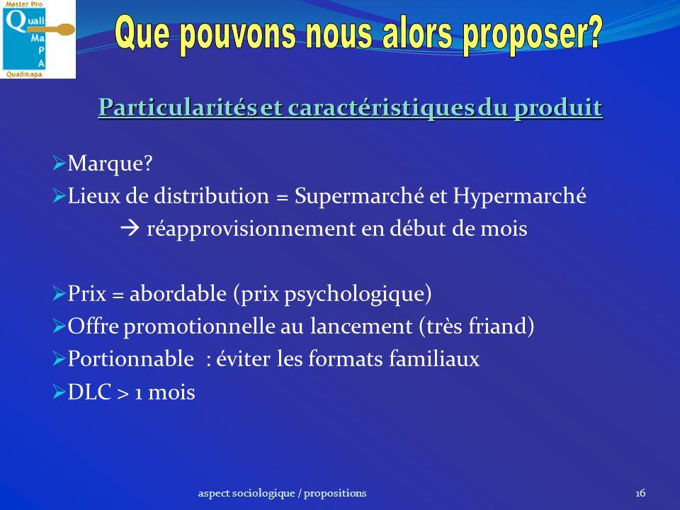 aspect sociologique / propositions16 Particularités et caractéristiques du produit Marque? Lieux de distribution = Supermarché et Hypermarché réapprov