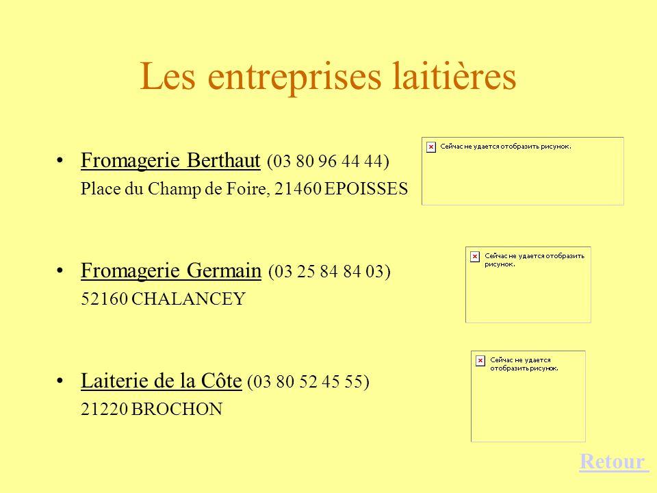 Les entreprises laitières Fromagerie Berthaut (03 80 96 44 44) Place du Champ de Foire, 21460 EPOISSES Fromagerie Germain (03 25 84 84 03) 52160 CHALA