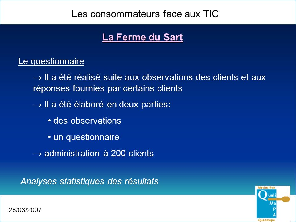 Les consommateurs face aux TIC 28/03/2007 La Ferme du Sart Le questionnaire Il a été réalisé suite aux observations des clients et aux réponses fourni