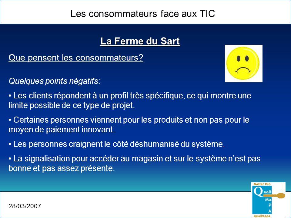Les consommateurs face aux TIC 28/03/2007 La Ferme du Sart Que pensent les consommateurs? Quelques points négatifs: Les clients répondent à un profil