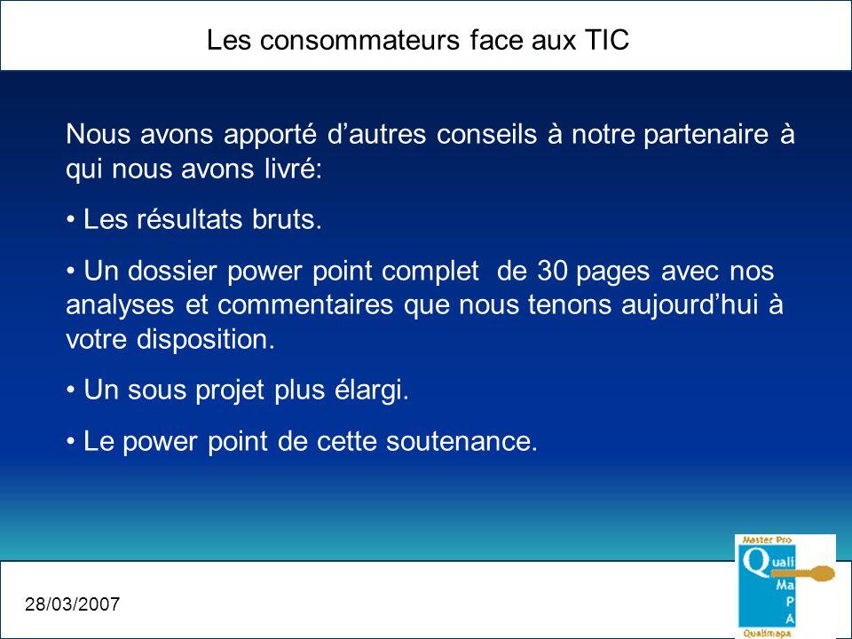 Les consommateurs face aux TIC 28/03/2007 Nous avons apporté dautres conseils à notre partenaire à qui nous avons livré: Les résultats bruts. Un dossi