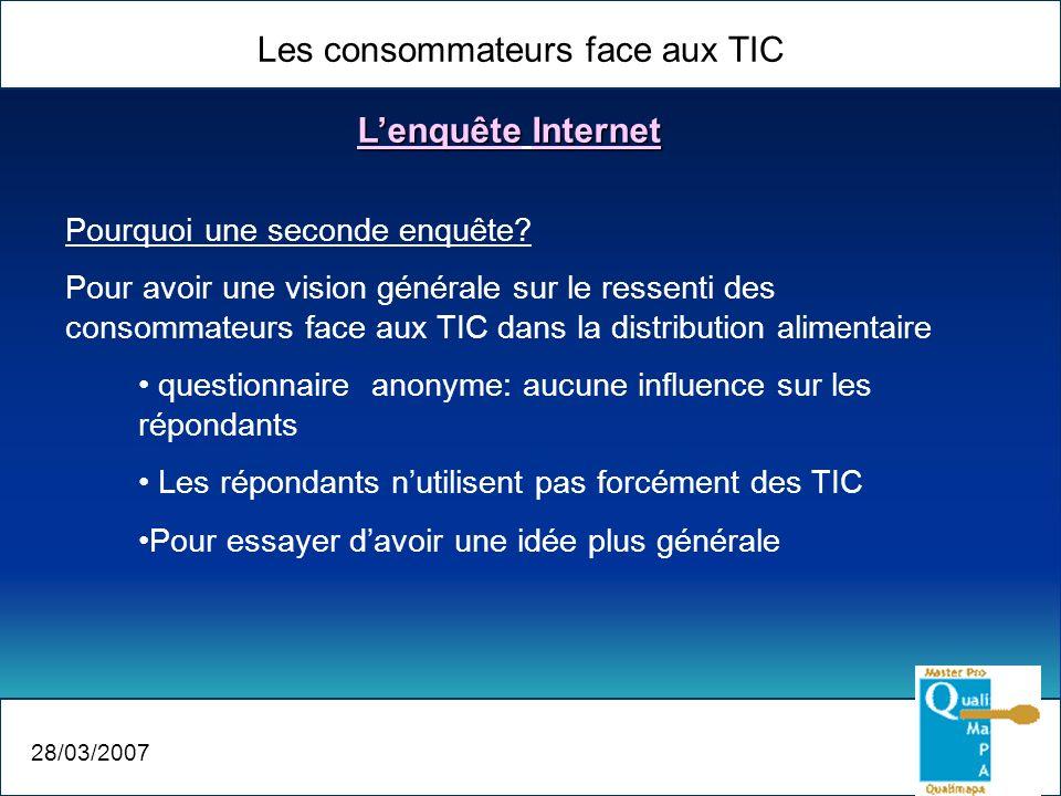 Les consommateurs face aux TIC 28/03/2007 Lenquête Internet Pourquoi une seconde enquête? Pour avoir une vision générale sur le ressenti des consommat