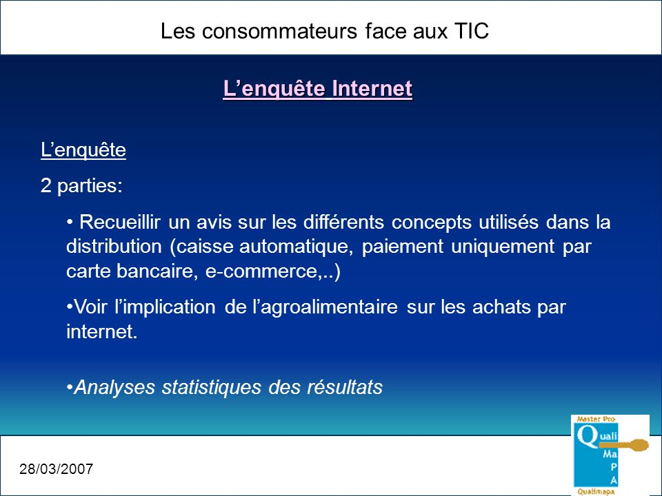 Les consommateurs face aux TIC 28/03/2007 Lenquête 2 parties: Recueillir un avis sur les différents concepts utilisés dans la distribution (caisse aut