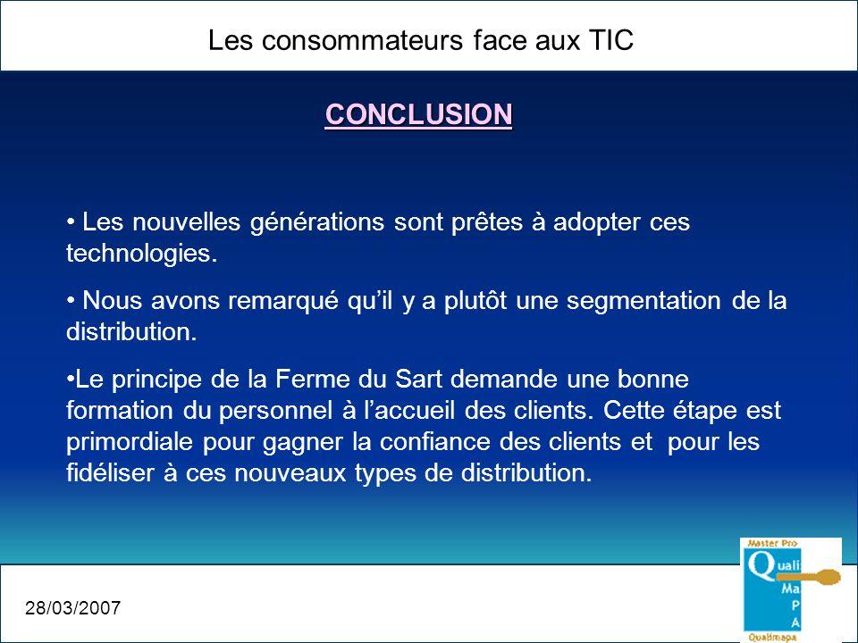 Les consommateurs face aux TIC 28/03/2007 CONCLUSION Les nouvelles générations sont prêtes à adopter ces technologies. Nous avons remarqué quil y a pl