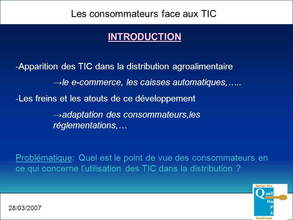 Les consommateurs face aux TIC 28/03/2007 -Apparition des TIC dans la distribution agroalimentaire le e-commerce, les caisses automatiques,….. -Les fr