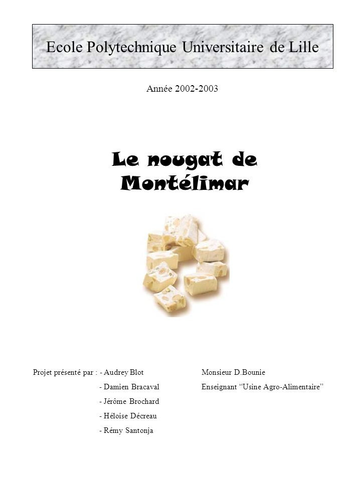 Le nougat de Montélimar Ecole Polytechnique Universitaire de Lille Année 2002-2003 Projet présenté par : - Audrey Blot - Damien Bracaval - Jérôme Brochard - Héloise Décreau - Rémy Santonja Monsieur D.Bounie Enseignant Usine Agro-Alimentaire