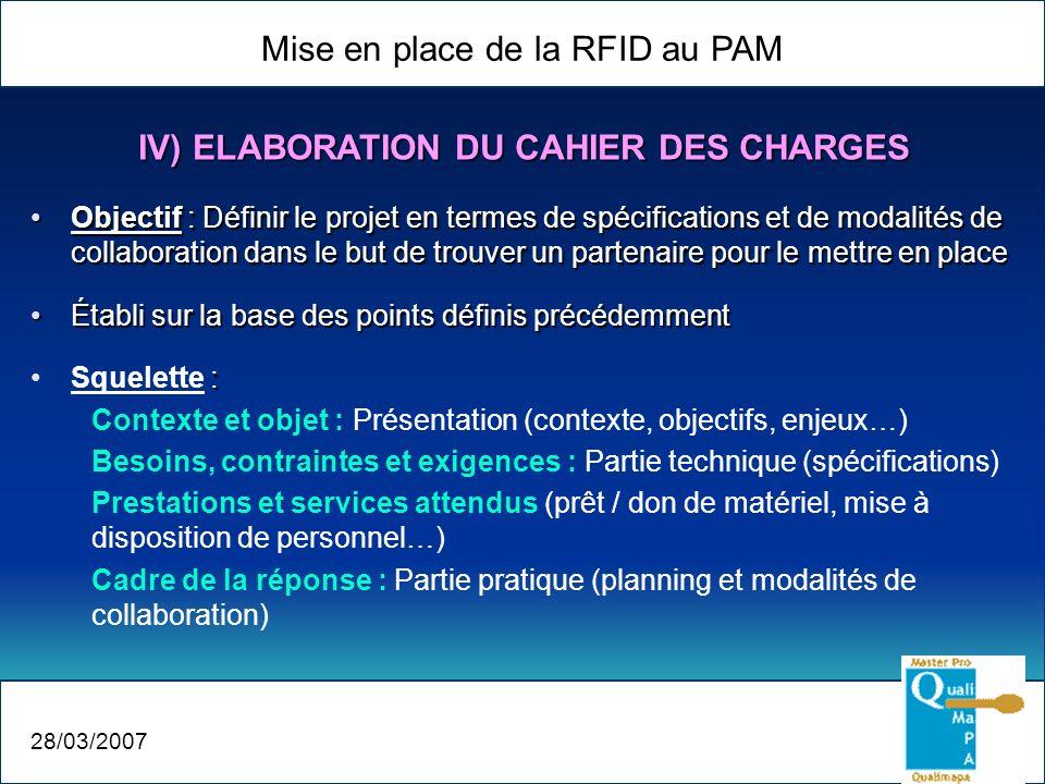 Mise en place de la RFID au PAM 28/03/2007 IV) ELABORATION DU CAHIER DES CHARGES Objectif : Définir le projet en termes de spécifications et de modali
