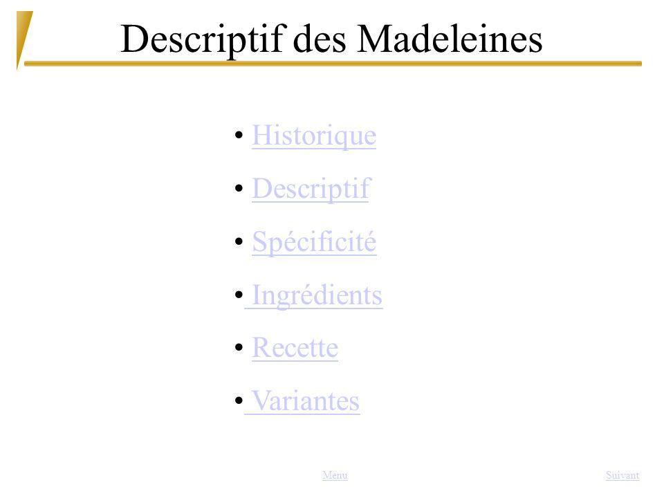 Descriptif des Madeleines MenuSuivant Historique Descriptif Spécificité Ingrédients Recette Variantes