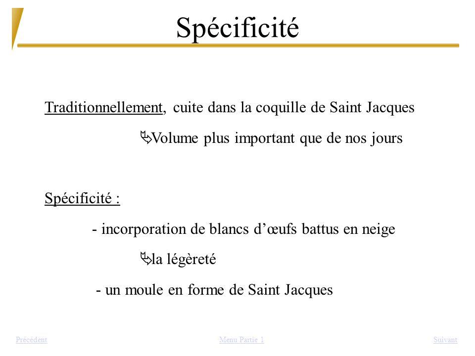 Spécificité SuivantPrécédent Traditionnellement, cuite dans la coquille de Saint Jacques Ä Volume plus important que de nos jours Spécificité : - inco