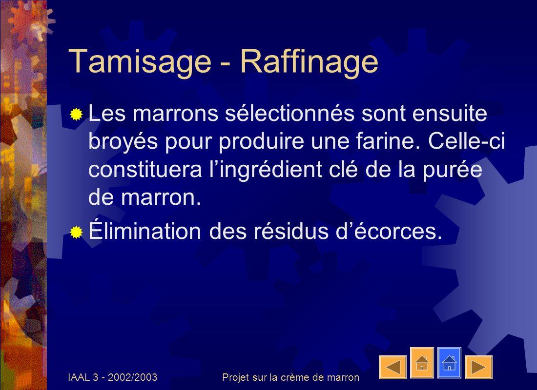 IAAL 3 - 2002/2003Projet sur la crème de marron Tamisage - Raffinage Les marrons sélectionnés sont ensuite broyés pour produire une farine. Celle-ci c