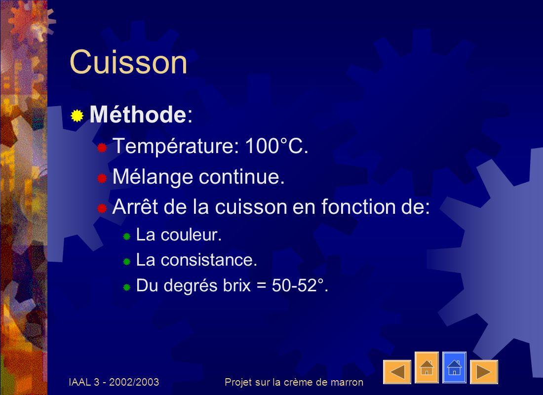 IAAL 3 - 2002/2003Projet sur la crème de marron Cuisson Méthode: Température: 100°C. Mélange continue. Arrêt de la cuisson en fonction de: La couleur.