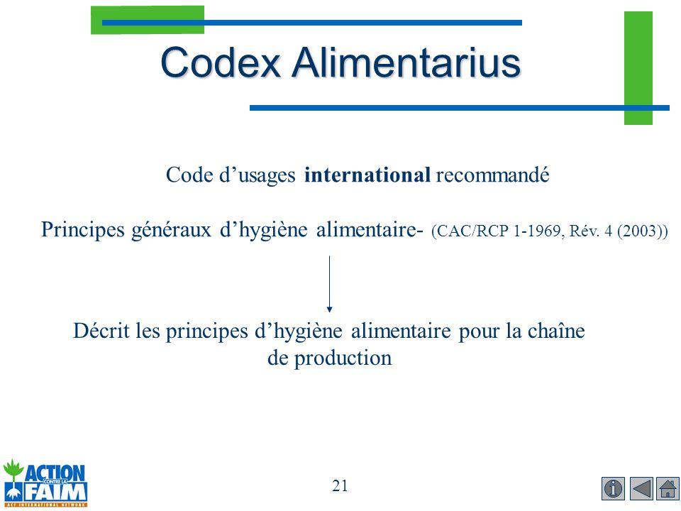 21 Codex Alimentarius Code dusages international recommandé Principes généraux dhygiène alimentaire- (CAC/RCP 1-1969, Rév. 4 (2003)) Décrit les princi