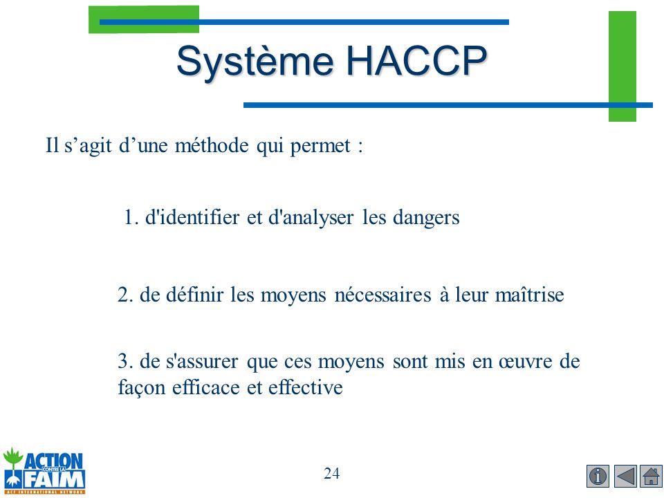 24 Système HACCP Il sagit dune méthode qui permet : 1. d'identifier et d'analyser les dangers 2. de définir les moyens nécessaires à leur maîtrise 3.