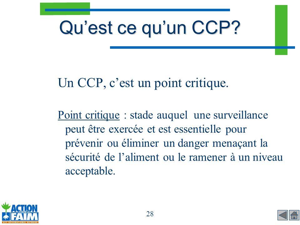 28 Quest ce quun CCP? Un CCP, cest un point critique. Point critique : stade auquel une surveillance peut être exercée et est essentielle pour préveni