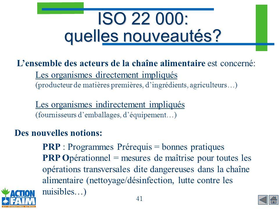 41 ISO 22 000: quelles nouveautés? Lensemble des acteurs de la chaîne alimentaire est concerné: Les organismes directement impliqués (producteur de ma